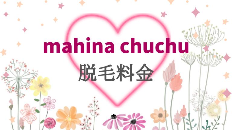 mahinachuchuの脱毛料金